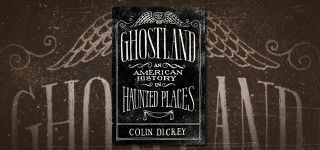 Ghostland An American History in Haunted Places by Colin Dickey