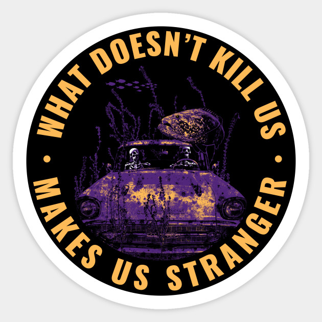 What doesn't kill us makes us stranger sticker